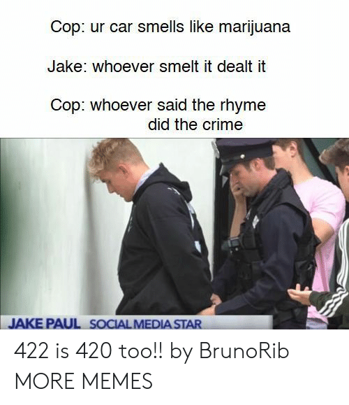 Crime, Dank, and Memes: Cop: ur car smells like marijuana  Jake: whoever smelt it dealt it  Cop: whoever said the rhyme  did the crime  JAKE PAUL SOCIAL MEDIA STAR 422 is 420 too!! by BrunoRib MORE MEMES