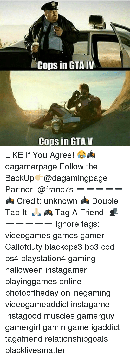 Black Lives Matter, Gta V, and Halloween: Cops in GTA IV  Cops in GTA V LIKE If You Agree! 😂🎮 dagamerpage Follow the BackUp👉🏼@dagamingpage Partner: @franc7s ➖➖➖➖➖ 🎮 Credit: unknown 🎮 Double Tap It. 🙏🏻 🎮 Tag A Friend. 👥 ➖➖➖➖➖ Ignore tags: videogames games gamer Callofduty blackops3 bo3 cod ps4 playstation4 gaming halloween instagamer playinggames online photooftheday onlinegaming videogameaddict instagame instagood muscles gamerguy gamergirl gamin game igaddict tagafriend relationshipgoals blacklivesmatter