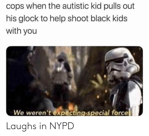 Black, Help, and Kids: cops when the autistic kid pulls out  his glock to help shoot black kids  with you  We weren't expecting special force Laughs in NYPD