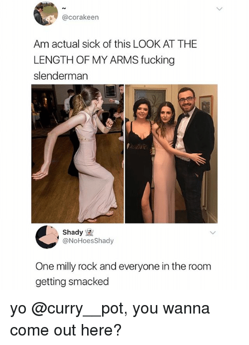Fucking, Memes, and Yo: @corakeen  Am actual sick of this LOOK AT THE  LENGTH OF MY ARMS fucking  slenderman  Shady  @NoHoesShady  One milly rock and everyone in the room  getting smacked yo @curry__pot, you wanna come out here?