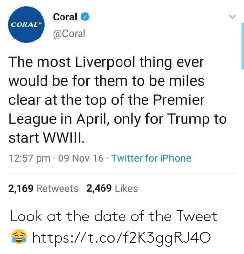 ballmemes.com: Coral  CORAL  @Coral  The most Liverpool thing ever  would be for them to be miles  clear at the top of the Premier  League in April, only for Trump to  start WWIII.  12:57 pm · 09 Nov 16 · Twitter for iPhone  2,169 Retweets 2,469 Likes Look at the date of the Tweet 😂 https://t.co/f2K3ggRJ4O