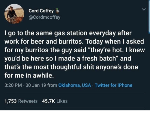 "30 Jan: Cord Coffey  @Cordmcoffey  I go to the same gas station everyday after  work for beer and burritos. Today when I asked  for my burritos the guy said ""they're hot. I knew  you'd be here so I made a fresh batch"" and  that's the most thoughtful shit anyone's done  for me in awhile.  3:20 PM 30 Jan 19 from Oklahoma, USA Twitter for iPhone  1,753 Retweets 45.7K Likes"