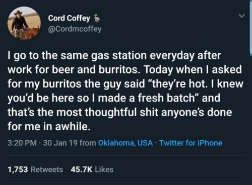 "30 Jan: Cord Coffey  @Cordmcoffey  I go to the same gas station everyday after  work for beer and burritos. Today when I asked  for my burritos the guy said ""they're hot. I knew  you'd be here so l made a fresh batch"" and  that's the most thoughtful shit anyone's done  for me in awhile.  3:20 PM 30 Jan 19 from Oklahoma, USA Twitter for iPhone  1,753 Retweets 45.7K Likes"