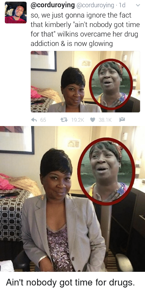 """Blackpeopletwitter, Drugs, and Funny: corduroying acorduroying 1d  v  so, we just gonna ignore the fact  that kimberly """"ain't nobody got time  for that"""" wilkins overcame her drug  addiction & is now glowing  65  19.2K 38.1K   l