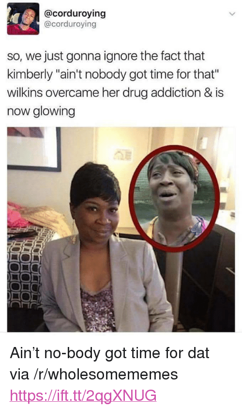 """drug addiction: @corduroying  @corduroving  so, we just gonna ignore the fact that  kimberly """"ain't nobody got time for that""""  wilkins overcame her drug addiction & is  now glowing <p>Ain&rsquo;t no-body got time for dat via /r/wholesomememes <a href=""""https://ift.tt/2qgXNUG"""">https://ift.tt/2qgXNUG</a></p>"""