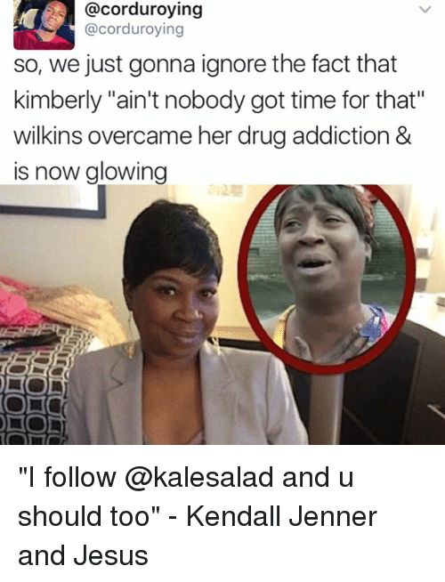 """Wilkins: @corduroying  @corduroying  so, we just gonna ignore the fact that  kimberly """"ain't nobody got time for that""""  wilkins overcame her drugaddiction &  is now glowin  DO """"I follow @kalesalad and u should too"""" - Kendall Jenner and Jesus"""