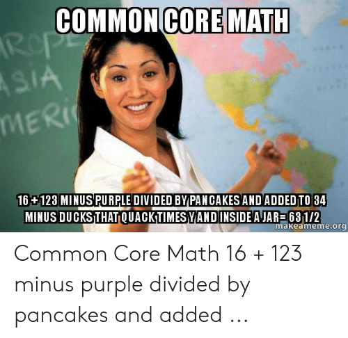 Common Core Math Meme: CORE MATH  COMMON  IA  MERİ(  16 +123 MINUS PURPLE DIVIDED BY PAN CAKESAND ADDED TO 34  MINUS DUCKS THAT QUACKTIMESYANDINSIDE'A JAR 631/2  makeameme.org Common Core Math 16 + 123 minus purple divided by pancakes and added ...