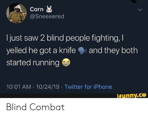 Combat: Corn  @Sneeeered  just saw 2 blind people fighting,  yelled he got a knife  started running  and they both  10:01 AM 10/24/19 Twitter for iPhone  ifunny.co Blind Combat