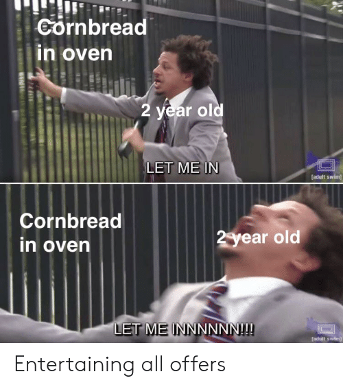 Adult Swim, Old, and Let Me In: Cornbread  n oven  2 year old  LET ME IN  adult swim]  Cornbread  in oven  2year old  LET ME INNNNNN!!! Entertaining all offers
