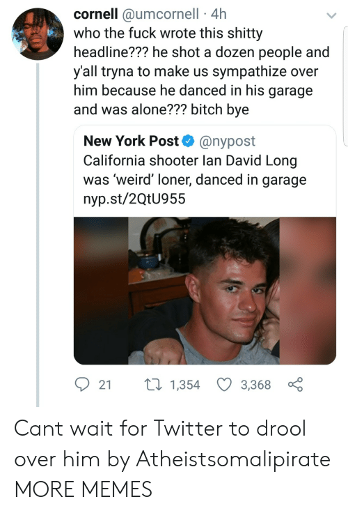 loner: cornell @umcornell 4h  who the fuck wrote this shitty  headline??? he shot a dozen people and  y'all tryna to make us sympathize over  him because he danced in his garage  and was alone??? bitch bye  New York Post@nypost  California shooter lan David Long  was 'weird' loner, danced in garage  nyp.st/2QtU955  2 t 1,354 3,3680 Cant wait for Twitter to drool over him by Atheistsomalipirate MORE MEMES