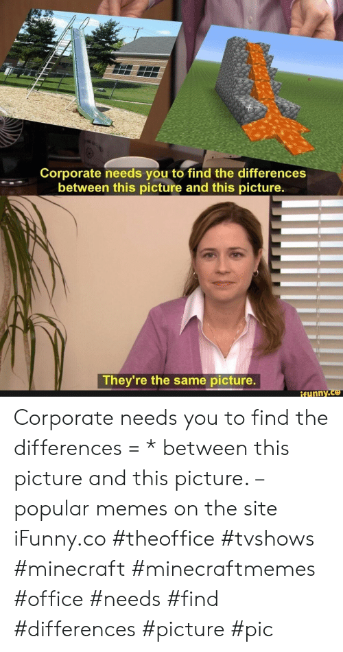 Memes, Minecraft, and Office: Corporate needs you to find the differences  between this picture and this picture.  They're the same picture.  ifynny.co Corporate needs you to find the differences = * between this picture and this picture. – popular memes on the site iFunny.co #theoffice #tvshows #minecraft #minecraftmemes #office #needs #find #differences #picture #pic