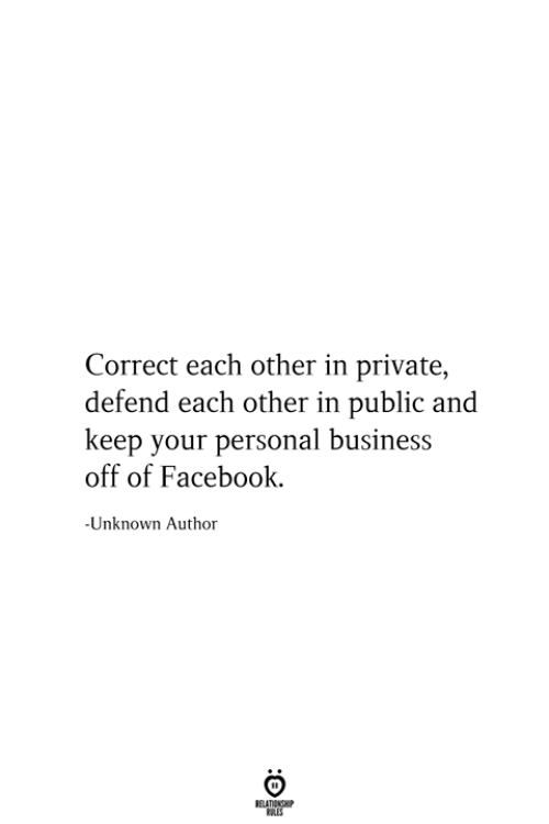 Facebook, Business, and Personal: Correct each other in private,  defend each other in public and  keep your personal business  off of Facebook.  -Unknown Author  RELATIONSHIP  ES