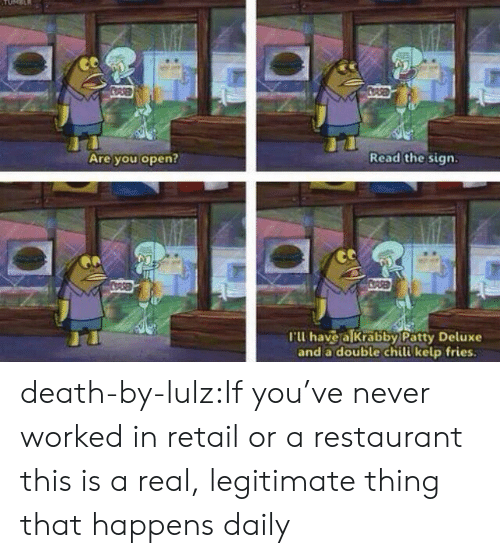Tumblr, Blog, and Death: CORSED  COASE  Read the sign.  Are you open?  COPSED  CDASE  rW have a lkrabby Patty Deluxe  and a double chili kelp fries. death-by-lulz:If you've never worked in retail or a restaurant this is a real, legitimate thing that happens daily
