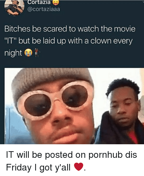 "`Pornhub: Cortazia  @cortaziaaa  Bitches be scared to watch the movie  ""IT"" but be laid up with a clown every  night IT will be posted on pornhub dis Friday I got y'all ❤."
