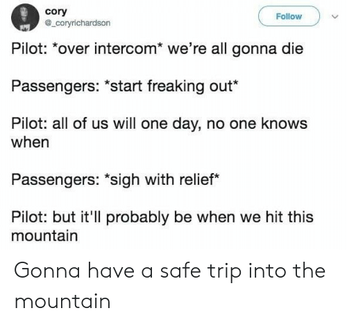 "relief: cory  a_coryrichardson  Follow  Pilot: *over intercom* we're all gonna die  Passengers: ""start freaking out*  Pilot: all of us will one day, no one knows  when  Passengers: ""sigh with relief  Pilot: but it'll probably be when we hit this  mountain Gonna have a safe trip into the mountain"