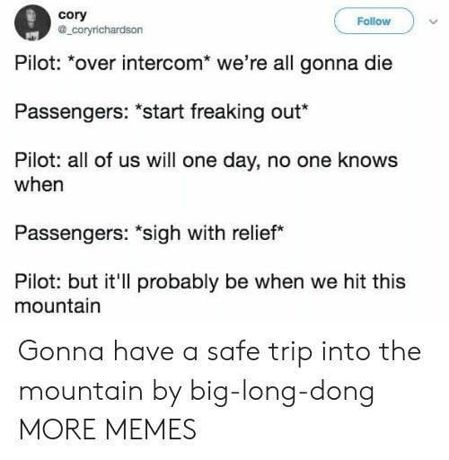 "relief: cory  a_coryrichardson  Follow  Pilot: *over intercom* we're all gonna die  Passengers: ""start freaking out*  Pilot: all of us will one day, no one knows  when  Passengers: ""sigh with relief  Pilot: but it'll probably be when we hit this  mountain Gonna have a safe trip into the mountain by big-long-dong MORE MEMES"