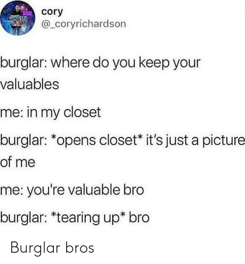tearing: cory  @ coryrichardson  burglar: where do you keep your  valuables  me: in my closet  burglar: *opens closet* it's just a picture  of me  me: you're valuable bro  burglar: *tearing up* bro Burglar bros