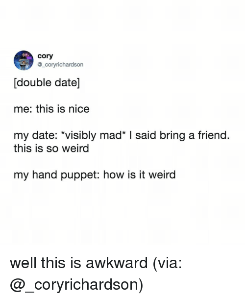 This Is Awkward: cory  @_coryrichardson  [double date]  me: this is nice  my date: *visibly mad I said bring a friend.  this is so weird  my hand puppet: how is it weird well this is awkward (via: @_coryrichardson)