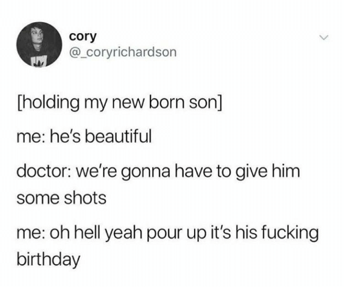 Beautiful, Birthday, and Doctor: cory  @_coryrichardson  [holding my new born son]  me: he's beautiful  doctor: we're gonna have to give him  some shots  me: oh hell yeah pour up it's his fucking  birthday