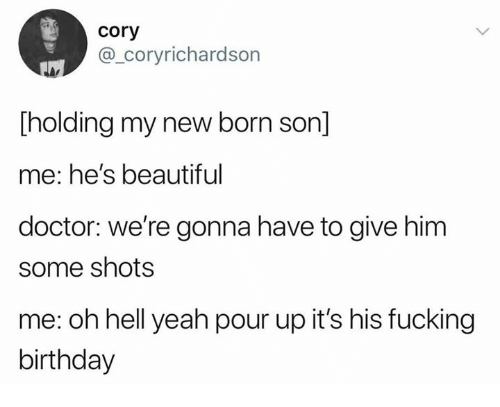 Beautiful, Birthday, and Dank: cory  @_coryrichardson  holding my new born son]  me: he's beautiful  doctor: we're gonna have to give him  some shots  me: oh hell yeah pour up it's his fucking  birthday