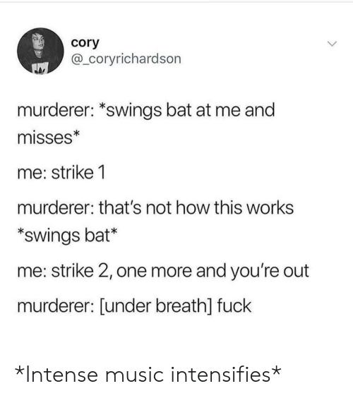 Youre Out: cory  @_coryrichardson  murderer: *swings bat at me and  misses*  me: strike 1  murderer: that's not how this works  swings bat*  me: strike 2, one more and you're out  murderer: [under breath] fuck *Intense music intensifies*
