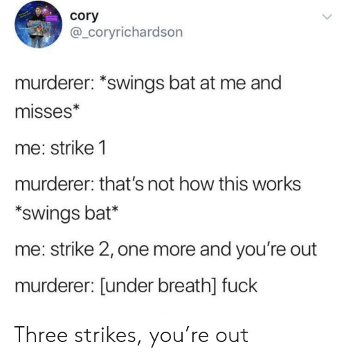 Youre Out: cory  @_coryrichardson  murderer: *swings bat at me and  misses*  me: strike 1  murderer: that's not how this works  swings bat*  me: strike 2, one more and you're out  murderer: [under breath] fuck Three strikes, you're out