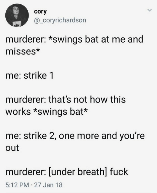 Murderer: cory  @_Coryrichardson  murderer: *swings bat at me and  misses*  me: strike 1  murderer: that's not how this  works *swings bat*  me: strike 2, one more and you're  out  murderer: [under breath] fuck  5:12 PM 27 Jan 18