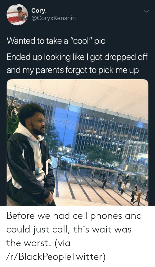 "Blackpeopletwitter, Parents, and The Worst: Cory.  @CoryxKenshin  Wanted to take a ""cool"" pic  Ended up looking like I got dropped off  and my parents forgot to pick me up Before we had cell phones and could just call, this wait was the worst. (via /r/BlackPeopleTwitter)"
