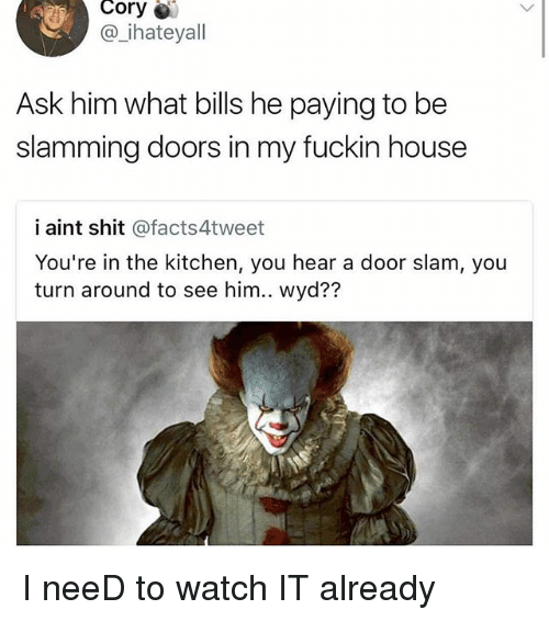 door slam: Cory  @ ihateyall  Ask him what bills he paying to be  slamming doors in my fuckin house  i aint shit @facts4tweet  You're in the kitchen, you hear a door slam, you  turn around to see him.. wyd?? I neeD to watch IT already