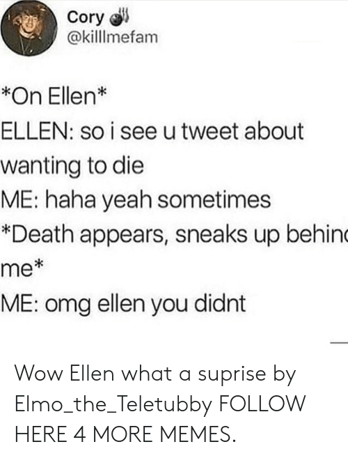teletubby: Cory  @killlmefam  *On Ellen*  ELLEN: so i see utweet about  wanting to die  ME: haha yeah sometimes  *Death appears, sneaks up behin  me  ME: omg ellen you didnt  *i Wow Ellen what a suprise by Elmo_the_Teletubby FOLLOW HERE 4 MORE MEMES.