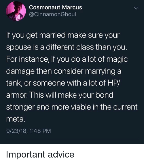 Advice, Magic, and Dank Memes: Cosmonaut Marcus  @CinnamonGhoul  If you get married make sure your  spouse is a different class than you.  For instance, if you do a lot of magic  damage then consider marrying a  tank, or someone with a lot of HP/  armor. This will make your bond  stronger and more viable in the current  meta.  9/23/18, 1:48 PM Important advice