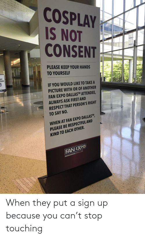 respectful: COSPLAY  IS NOT  CONSENT  PLEASE KEEP YOUR HANDS  TO YOURSELF  RITY  FOUND  IF YOU WOULD LIKE TO TAKE A  PICTURE WITH OR OF ANOTHER  FAN EXPO DALLAS™TM ATTENDEE,  ALWAYS ASK FIRST AND  RESPECT THAT PERSON'S RIGHT  TO SAY NO.  WHEN AT FAN EXPO DALLASTM  PLEASE BE RESPECTFUL AND  KIND TO EACH OTHER.  FANEXPO  W DALLAS When they put a sign up because you can't stop touching