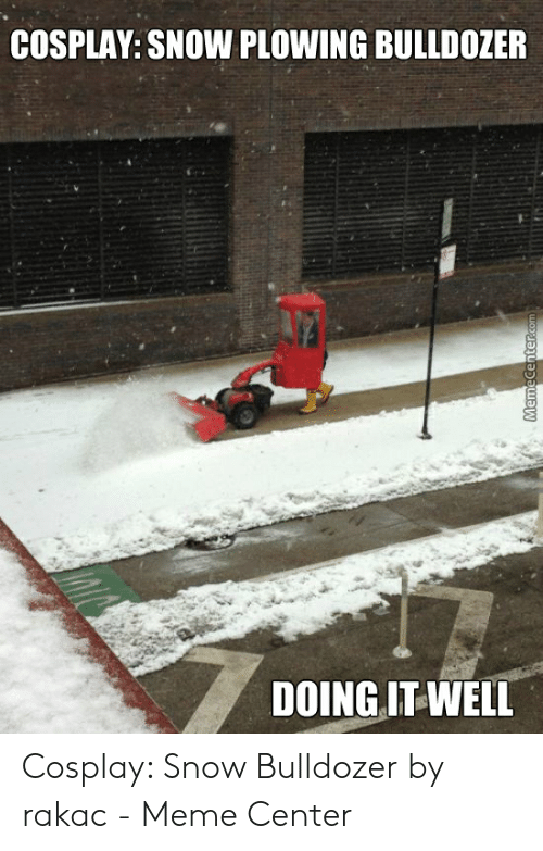 Meme, Cosplay, and Snow: COSPLAY: SNOW PLOWING BULLDOZER  DOINGIT WELL Cosplay: Snow Bulldozer by rakac - Meme Center