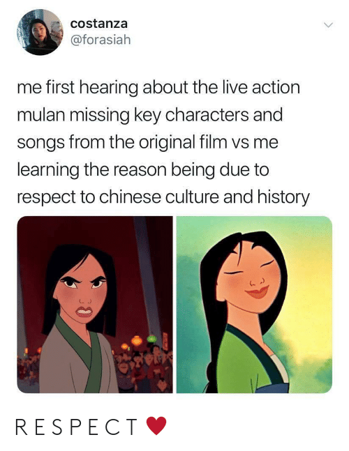 Mulan, Respect, and Chinese: costanza  @forasiah  me first hearing about the live action  mulan missing key characters and  songs from the original film vs me  learning the reason being due to  respect to chinese culture and history  30 R E S P E C T ♥️