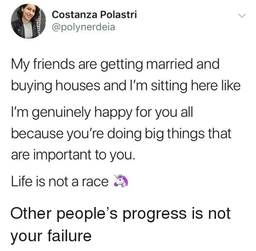 Friends, Life, and Happy: Costanza Polastri  @polynerdeia  My friends are getting married and  buying houses and I'm sitting here like  I'm genuinely happy for you all  because you're doing big things that  are important to you.  Life is not a race Other people's progress is not your failure