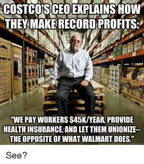 """Walmarter: COSTCO'S CEOEXPLAINSOW  THEY MAKE RECORD PROFITS:  WE PAY WORKERS $45K/YEAR, PROVIDE  HEALTHINSURANCE,AND LET THEM UNIONIZE-  THE OPPOSITE OF WHAT WALMART DOES.""""  uickmeme.com See?"""