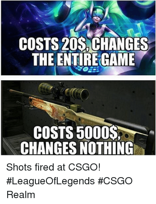 Shot Fired: COSTS 20s CHANGES  THE ENTIREGAME  COSTS 5000  CHANGES NOTHING Shots fired at CSGO! #LeagueOfLegends #CSGO Realm