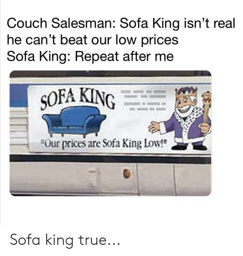 """Reddit, True, and Couch: Couch Salesman: Sofa King isn't real  he can't beat our low prices  Sofa King: Repeat after me  SOFA KING  Our prices are Sofa King Low!"""" Sofa king true..."""