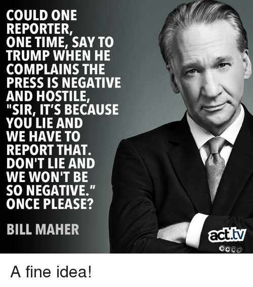 "Memes, Time, and Trump: COULD ONE  REPORTER,  ONE TIME, SAY TO  TRUMP WHEN HE  COMPLAINS THE  PRESS IS NEGATIVE  AND HOSTILE,  ""SIR, IT'S BECAUSE  YOU LIE AND  WE HAVE TO  REPORT THAT.  DON'T LIE AND  WE WON'T BE  SO NEGATIVE.""  ONCE PLEASE?  BILL MAHER  act.tv  OCGO A fine idea!"