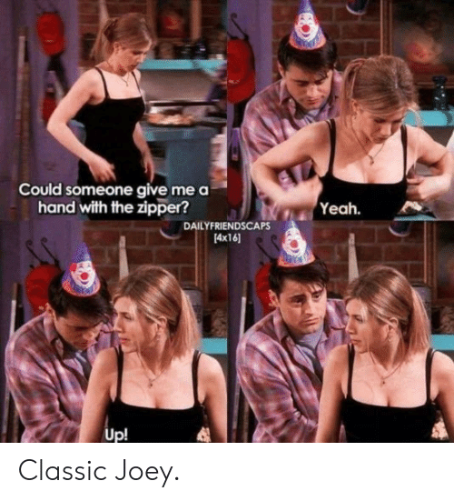 Yeah, Joey, and Hand: Could someone give me a  hand with the zipper?  Yeah.  DAILYFRIENDSCAPS  4x16  Up! Classic Joey.