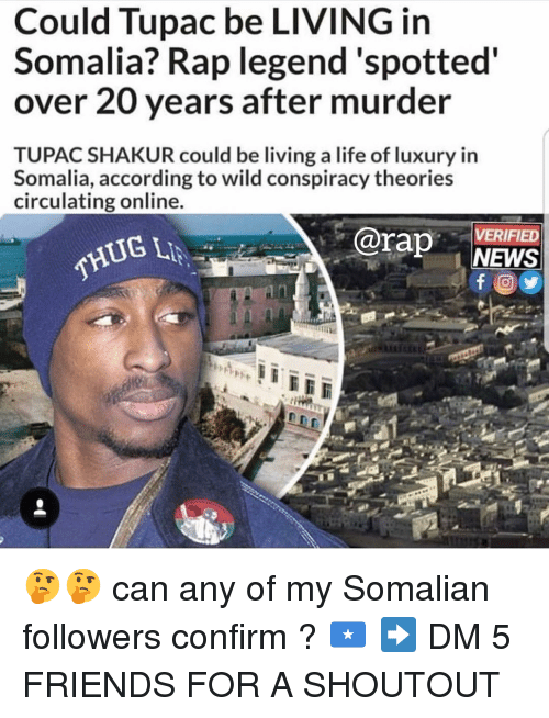 Tupac Shakur: Could Tupac be LIVING in  Somalia? Rap legend'spotted  over 20 years after murder  TUPAC SHAKUR could be living a life of luxury in  Somalia, according to wild conspiracy theories  circulating online  rap NEWS  VERIFIED  THUG 🤔🤔 can any of my Somalian followers confirm ? 🇸🇴 ➡️ DM 5 FRIENDS FOR A SHOUTOUT