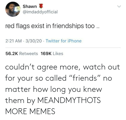 "agree: couldn't agree more, watch out for your so called ""friends"" no matter how long you knew them by MEANDMYTHOTS MORE MEMES"