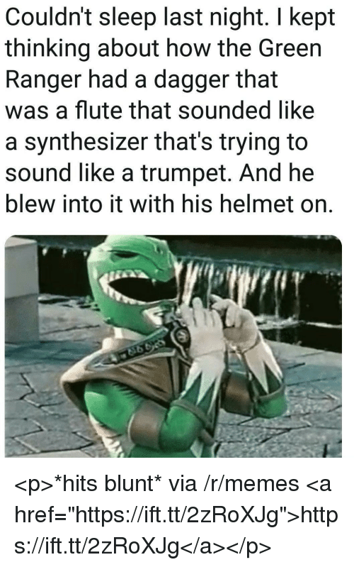 "green ranger: Couldn't sleep last night. I kept  thinking about how the Green  Ranger had a dagger that  was a flute that sounded like  a synthesizer that's trying to  sound like a trumpet. And he  blew into it with his helmet on. <p>*hits blunt* via /r/memes <a href=""https://ift.tt/2zRoXJg"">https://ift.tt/2zRoXJg</a></p>"