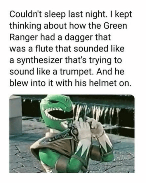 green ranger: Couldn't sleep last night. I kept  thinking about how the Green  Ranger had a dagger that  was a flute that sounded like  a synthesizer that's trying to  sound like a trumpet. And he  blew into it with his helmet on.