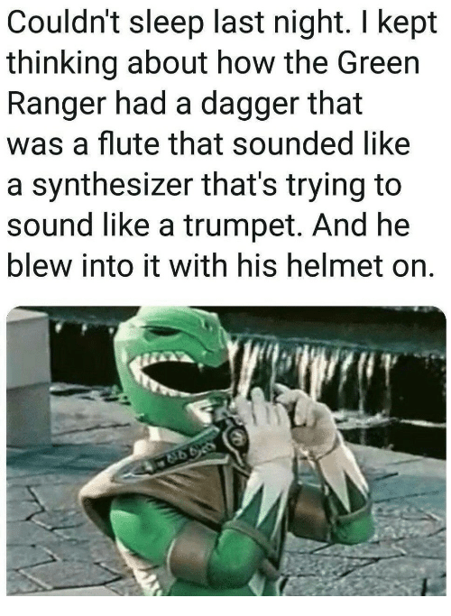 synthesizer: Couldn't sleep last night. I kept  thinking about how the Green  Ranger had a dagger that  was a flute that sounded like  a synthesizer that's trying to  sound like a trumpet. And he  blew into it with his helmet on.