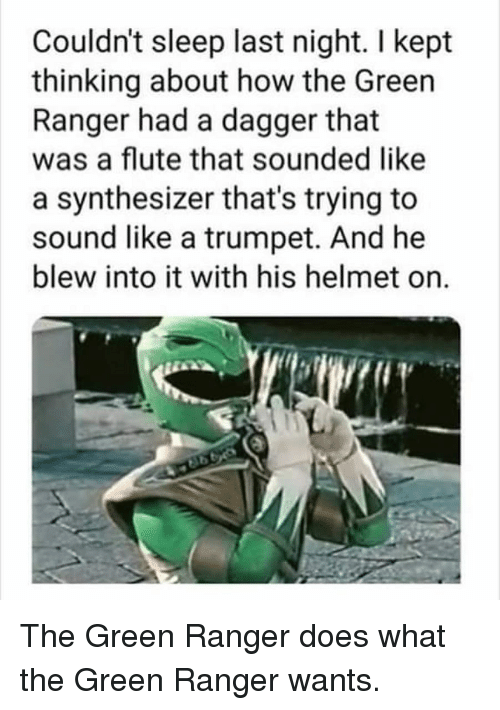green ranger: Couldn't sleep last night. I kept  thinking about how the Green  Ranger had a dagger that  was a flute that sounded like  a synthesizer that's trying to  sound like a trumpet. And he  blew into it with his helmet on. The Green Ranger does what the Green Ranger wants.
