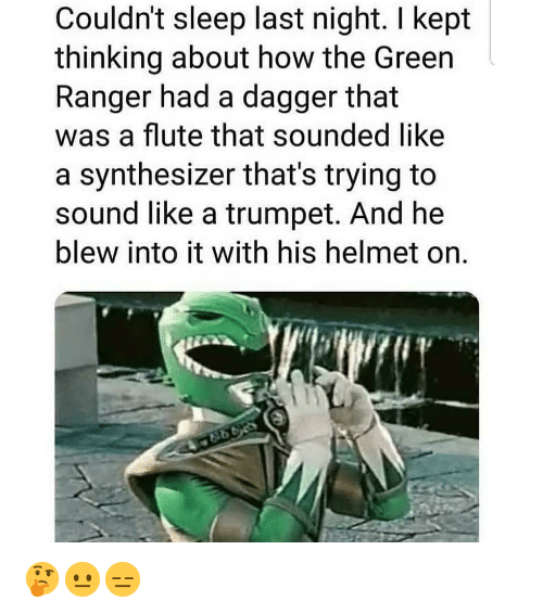 green ranger: Couldn't sleep last night. I kept  thinking about how the Green  Ranger had a dagger that  was a flute that sounded like  a synthesizer that's trying to  sound like a trumpet. And he  blew into it with his helmet on. 🤔😐😑