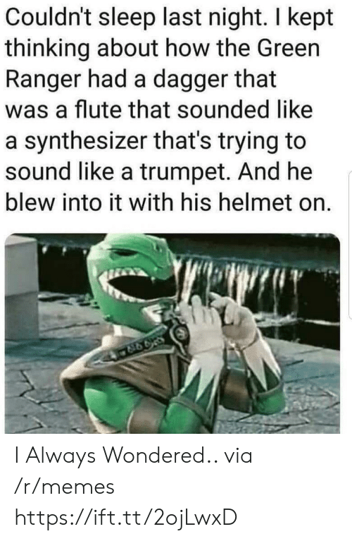 green ranger: Couldn't sleep last night. I kept  thinking about how the Green  Ranger had a dagger that  was a flute that sounded like  a synthesizer that's trying to  sound like a trumpet. And he  blew into it with his helmet on. I Always Wondered.. via /r/memes https://ift.tt/2ojLwxD