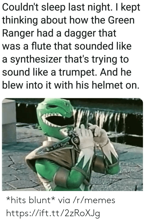 synthesizer: Couldn't sleep last night. I kept  thinking about how the Green  Ranger had a dagger that  was a flute that sounded like  a synthesizer that's trying to  sound like a trumpet. And he  blew into it with his helmet on. *hits blunt* via /r/memes https://ift.tt/2zRoXJg