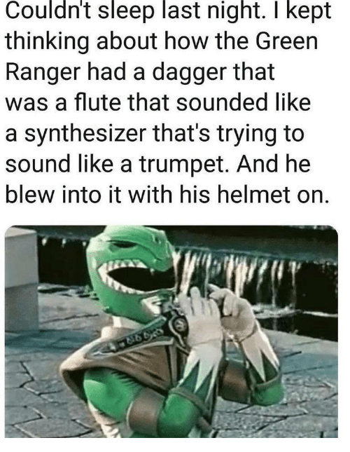 Sleep, How, and Ranger: Couldnt sleep last night. I kept  thinking about how the Green  Ranger had a dagger that  was a flute that sounded like  a synthesizer that's trying to  sound like a trumpet. And he  blew into it with his helmet on.
